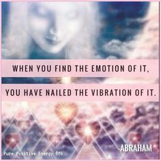 Abraham Hicks - When you find the emotion of it, you have nailed the vibration of it.