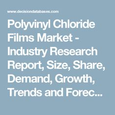 Polyvinyl Chloride Films Market - Industry Research Report, Size, Share, Demand, Growth, Trends and Forecasts: DecisionDatabases.com