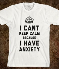 I Cant Keep Calm Because I Have Anxiety (T-Shirt) @Julie Forrest Groenig (: