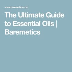 The Ultimate Guide to Essential Oils   Baremetics