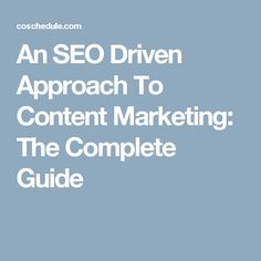An SEO Driven Approach To Content Marketing: The Complete Guide