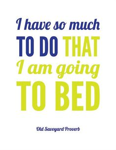 Old French proverb. This is me, pretty much every day! Nap instead of homework? Don't mind if I do!
