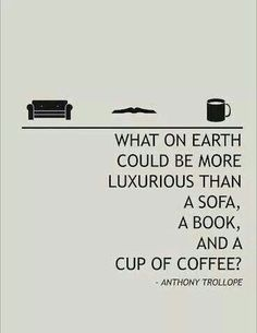 What on earth could be more luxurious than a sofa, a book, and a cup of coffee? Anthony Trollope quote May be only. a cup of Tea :) Reading Quotes, Book Quotes, Life Quotes, Quote Books, Book Sayings, Bookworm Quotes, Literature Quotes, Reading Books, Wisdom Quotes