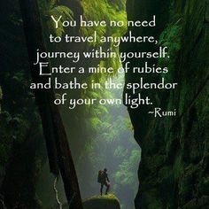 You have no need to travel anywhere, journey within yourself.  Enter a mine of rubies and bathe in the splendor of your own light.  Molavi (a. k. a. Rumi)