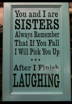 My sister's always been a klutz, but, I'll always be there to pick her up :)
