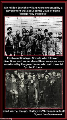 "6 million Jewish civilians were executed by a government that accused the Jews of being ""conspiracy Theorist"". -- 12 million loyal Soviets who followed directions and surrendered their weapons were murdered by a government who said it would ""protect"" them. -- Don't worry, though, History NEVER repeats itself. -- Signed - The Government"