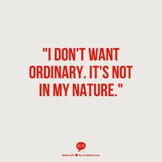 I don't want ordinary. It's not in my nature.