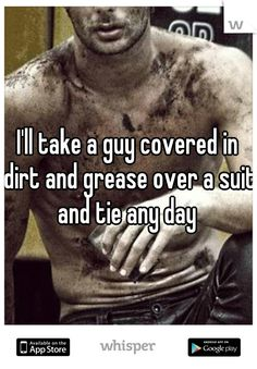 I'll take a guy covered in dirt and grease over a suit and tie any day