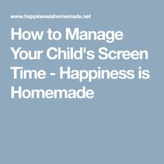How to Manage Your Child's Screen Time - Happiness is Homemade