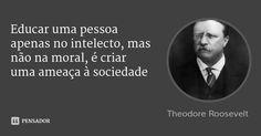 Educar uma pessoa apenas no intelecto, mas não na moral, é criar uma ameaça à sociedade — Theodore Roosevelt