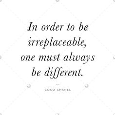 'In order to be irreplaceable, one must always be different' Coco Chanel