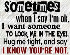 this is so very true for me! Sometimes when I say I'm ok, I want someone to look me in the eyes, hug me tight, and say I know you're not. Great Quotes, Me Quotes, Inspirational Quotes, Quotable Quotes, Motivational Quotes, The Words, Grief Loss, Hug Me, How I Feel