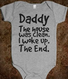 Daddy the house was clean. I woke up. The end. onesie