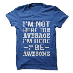 Im not here to be average, im here to be awesome