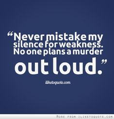 Never mistake my silence for weakness. No one plans a murder out loud.