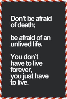 Be afraid not to live. #life #inspirational