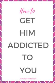 how to get him addicted to you www.lapesoetan.com