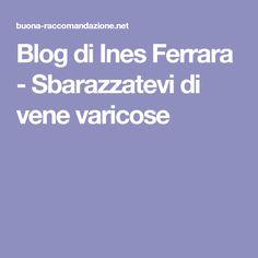 Blog di Ines Ferrara - Sbarazzatevi di vene varicose