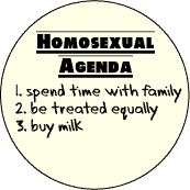 Homosexual Agenda - Spend Time with Family - Be Treated Equally - Buy Milk -- FUNNY BUTTON