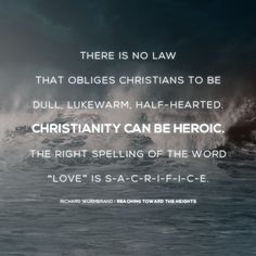 "There is no law that obliges Christians to be dull, lukewarm, half-hearted. Christianity can be heroic. The right spelling of the word ""love"" is s-a-c-r-i-f-i-c-e. — Richard Wurmbrand #wurmbrand #quote"