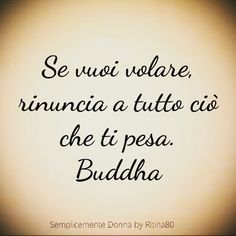 Se vuoi volare, rinuncia a tutto ciò che ti pesa. Buddha Words Quotes, Wise Words, Life Quotes, Positive Quotes, Motivational Quotes, Inspirational Quotes, Italian Quotes, Something To Remember, Good Thoughts