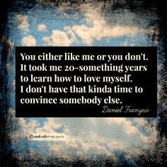 You either like me or you don't. It took me 20-something years to learn how to love myself. I don't have that kinda time to convince somebody else. – Daniel Franzese @notsalmon #selfworth