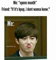 Moi : *Ouvre la bouche*Ami : Si c'est la kpop, je ne veux pas savoir