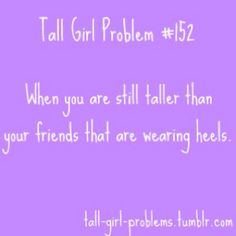 Tall girl probs. These are hilarious!