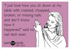 'I just love how you sit down at my table with cracked, chopped, broken, or missing nails and don't know how it happened.' said no nail tech ever.