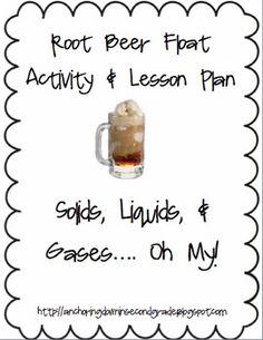 This is a lesson plan and handout for a science inquiry on solids, liquids, gases. Students will create a root beer float and see the three states of matter. The lesson plan has a daily target, steps, materials you will need, extensions, videos, and more!
