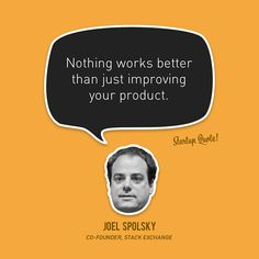 """Nothing works better than just improving your product."" -Joel Spolsky"