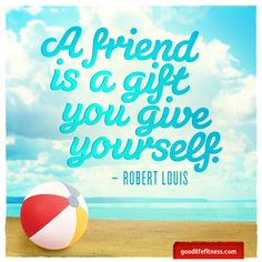 A friend is a gift you give yourself. Robert Louis