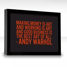 Making money is art and working is art and good business is the best art of all.