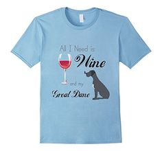 All I Need is Wine and My Great Dane T-Shirt