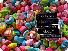 Try to be a rainbow in someone else's cloud.  Dr. Maya Angelou