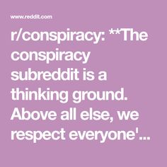 r/conspiracy: **The conspiracy subreddit is a thinking ground. Above all else, we respect everyone's opinions and ALL religious beliefs and creeds. We hope to challenge issues which have captured the public's imagination, from JFK and UFOs to 9/11. This is a forum for free thinking, not hate speech. Respect other views and opinions, and keep an open mind.**    **Our intentions are aimed towards a fairer, more transparent world and a better future for everyone.**