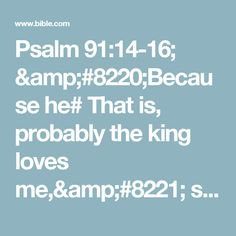 """Psalm 91:14-16; """"Because he# That is, probably the king loves me,"""" says the Lord, """"I will rescue him;I will protect him, for he acknowledges my name.  He will call on me, and I will answer him;I will be with him in trouble,I will deliver him and honor him.  With long life I will satisfy himand show him my salvation."""""""