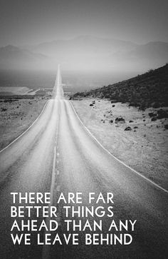 """""""There are far better things ahead than any we leave behind."""""""