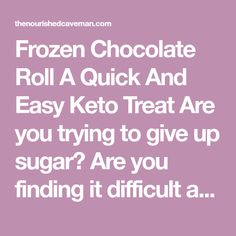 Frozen Chocolate Roll A Quick And Easy Keto Treat Are you trying to give up sugar? Are you finding it difficult and challenging? Do you find yourself giving in to cravings? Sometimes a good way to transition to a ketogenic diet is to substitute your sweets for some low carb ketogenic sweets, that will help you make the