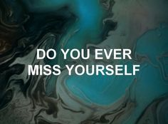 All the time,really. Its getting hard to remember who I was before my mental illnesses. Before I stopped feeling anything.