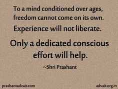 To a mind conditioned over ages, freedom cannot come on its own. Experience will not liberate. Only a dedicated conscious effort will help.  ~ Shri Prashant  #ShriPrashant #Advait #mind #conditioning #freedom #effort #experience #awareness  Read at:- prashantadvait.com Watch at:- youtube.com/c/ShriPrashant Twitter:- @Prashant_Advait Website:- www.advait.org.in