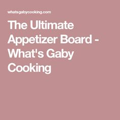 The Ultimate Appetizer Board - What's Gaby Cooking