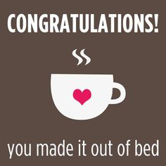 Congratulations! You made it out of bed