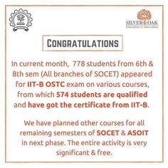 In current term 778 students from 6th & 8th semester (All branches of SOCET) appeared for IIT-B OSTC exam on various courses from which 574 students are qualified and have got the certificate from IIT-B.  Silver Oak Group of Institutes congratulate all the students for their sucess.