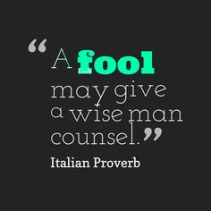 """""""A fool may give a wise man counsel."""""""
