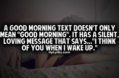 "A good morning text doesn't only mean ""Good Morning."" It has a silent, loving message that says...""I  think of you when I wake up."""