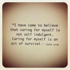 These are extremely true words, if you've dealt with loss of any kind, heartbreak or anything life altering then you can appreciate the importance of knowing that it's survival and not self indulgent...
