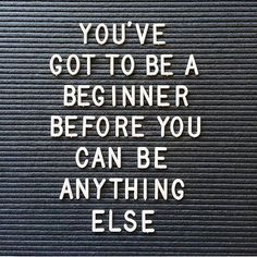 you've got to be a beginner before you can be anything else