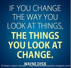 If you change the way you look at things, the things you look at change. ~Wayne Dyer