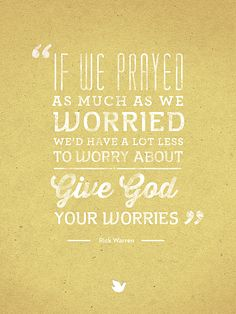 If we prayed as much as we worried....... It's the truth!